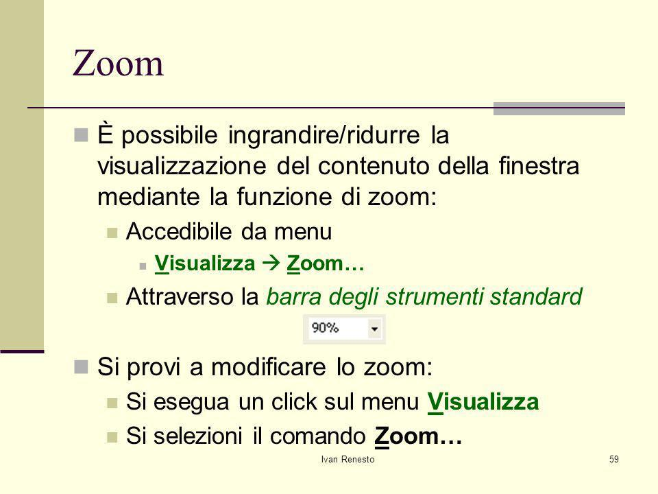 Ivan Renesto59 Zoom È possibile ingrandire/ridurre la visualizzazione del contenuto della finestra mediante la funzione di zoom: Accedibile da menu Visualizza Zoom… Attraverso la barra degli strumenti standard Si provi a modificare lo zoom: Si esegua un click sul menu Visualizza Si selezioni il comando Zoom…