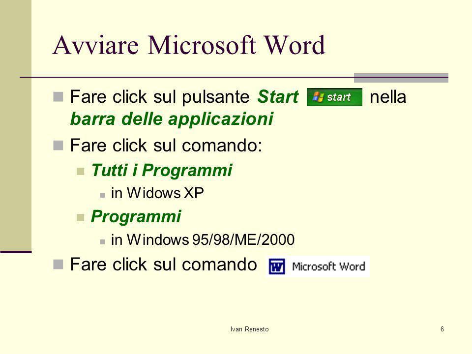 Ivan Renesto6 Avviare Microsoft Word Fare click sul pulsante Start nella barra delle applicazioni Fare click sul comando: Tutti i Programmi in Widows XP Programmi in Windows 95/98/ME/2000 Fare click sul comando