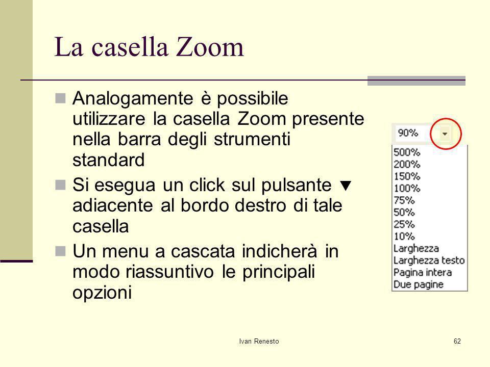Ivan Renesto62 La casella Zoom Analogamente è possibile utilizzare la casella Zoom presente nella barra degli strumenti standard Si esegua un click sul pulsante adiacente al bordo destro di tale casella Un menu a cascata indicherà in modo riassuntivo le principali opzioni