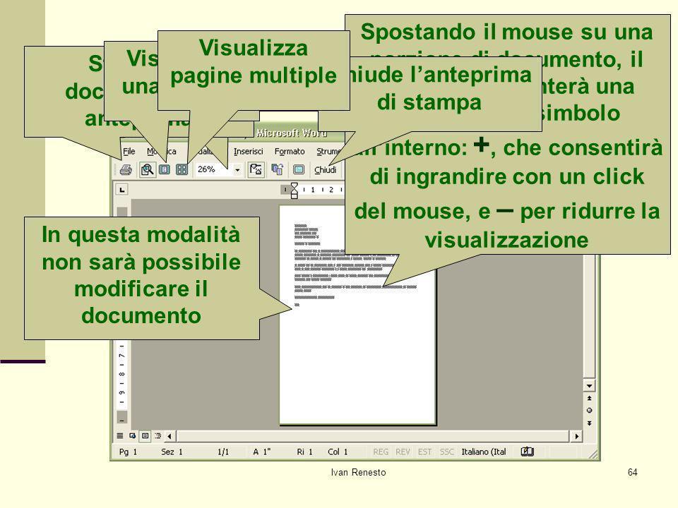 Ivan Renesto64 Visualizzare lanteprima di stampa In questa modalità non sarà possibile modificare il documento Spostando il mouse su una porzione di documento, il puntatore diventerà una lente con un simbolo allinterno: +, che consentirà di ingrandire con un click del mouse, e – per ridurre la visualizzazione Zoom Chiude lanteprima di stampa Stampa il documento in anteprima Visualizza una pagina Visualizza pagine multiple