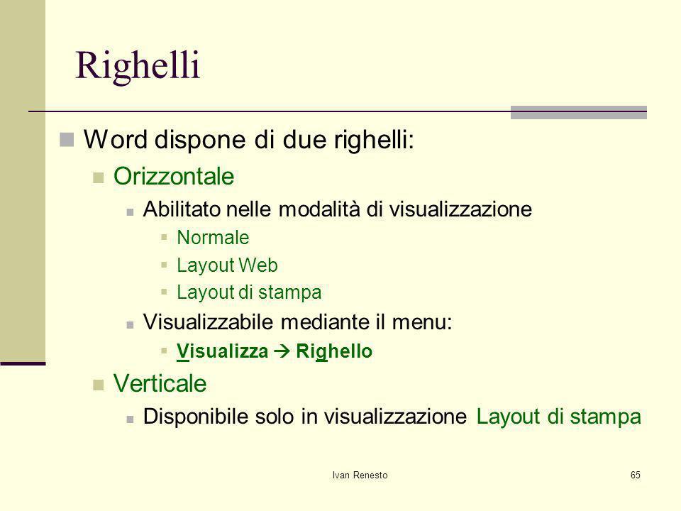 Ivan Renesto65 Righelli Word dispone di due righelli: Orizzontale Abilitato nelle modalità di visualizzazione Normale Layout Web Layout di stampa Visualizzabile mediante il menu: Visualizza Righello Verticale Disponibile solo in visualizzazione Layout di stampa