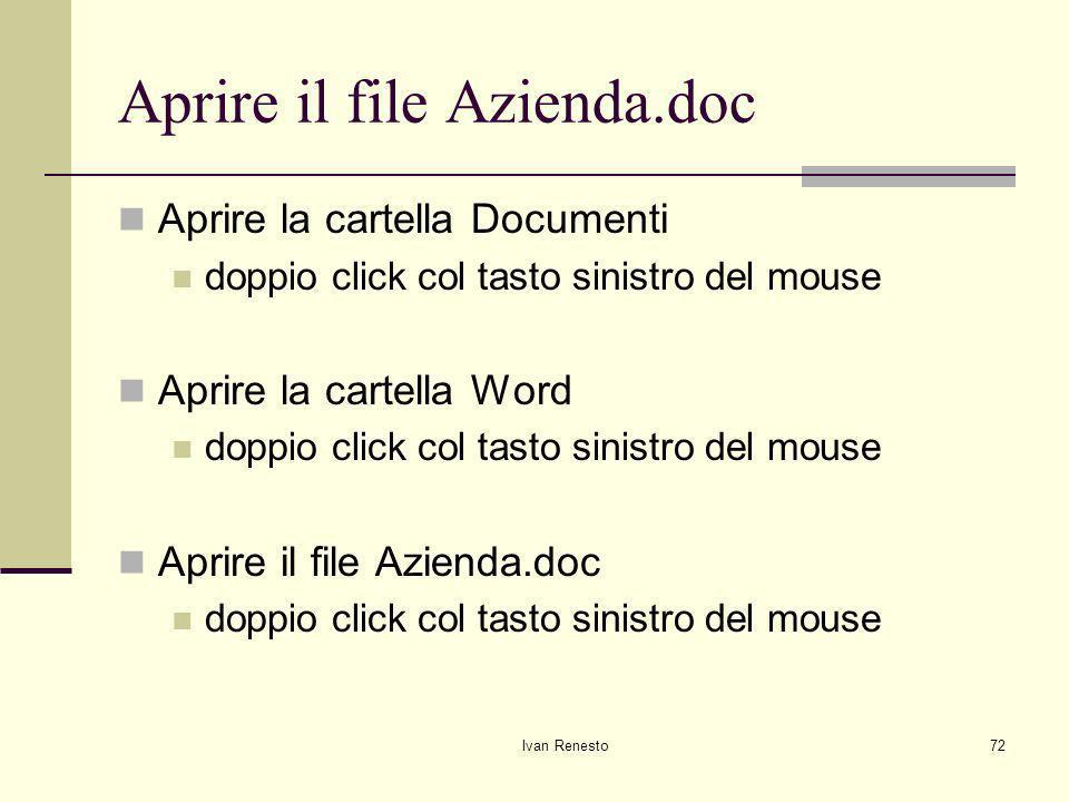 Ivan Renesto72 Aprire il file Azienda.doc Aprire la cartella Documenti doppio click col tasto sinistro del mouse Aprire la cartella Word doppio click col tasto sinistro del mouse Aprire il file Azienda.doc doppio click col tasto sinistro del mouse