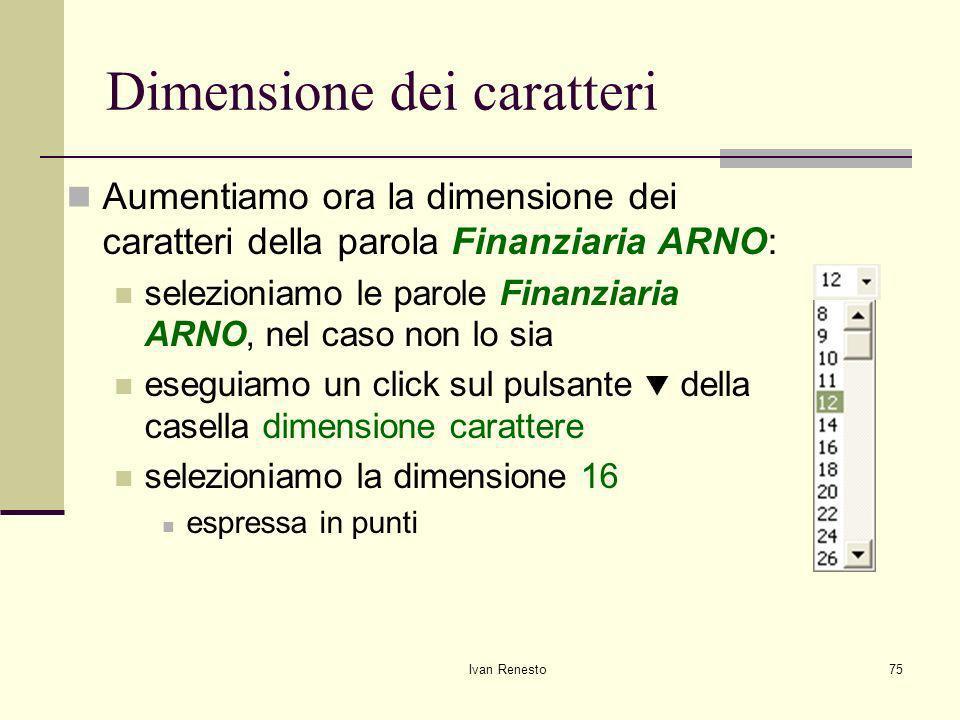 Ivan Renesto75 Dimensione dei caratteri Aumentiamo ora la dimensione dei caratteri della parola Finanziaria ARNO: selezioniamo le parole Finanziaria ARNO, nel caso non lo sia eseguiamo un click sul pulsante della casella dimensione carattere selezioniamo la dimensione 16 espressa in punti