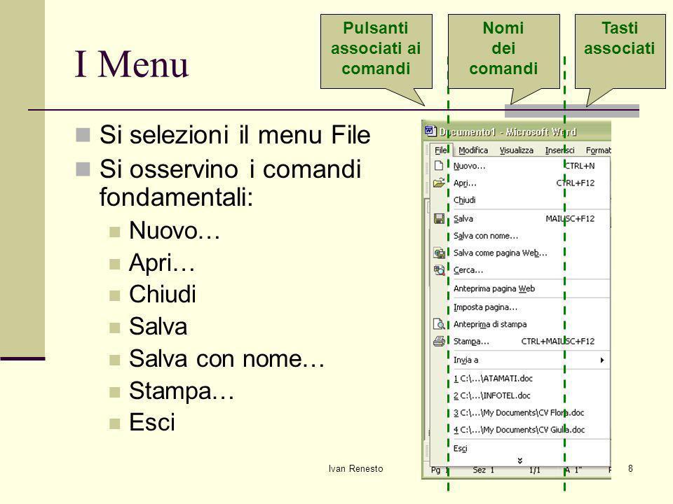 Ivan Renesto8 I Menu Si selezioni il menu File Si osservino i comandi fondamentali: Nuovo… Apri… Chiudi Salva Salva con nome… Stampa… Esci Pulsanti associati ai comandi Nomi dei comandi Tasti associati