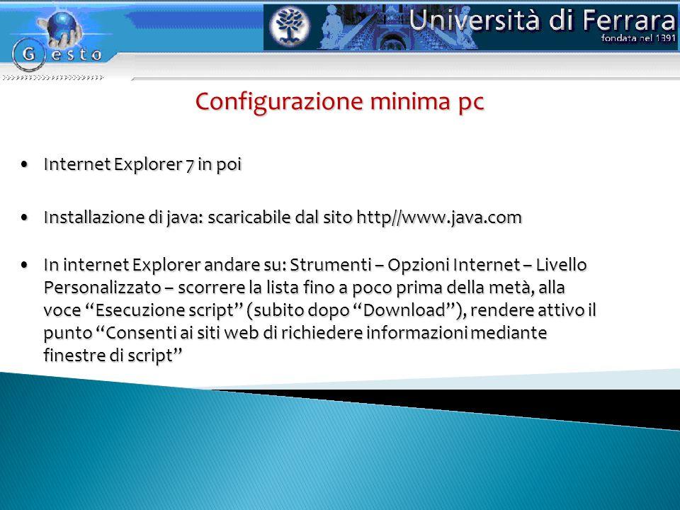 Internet Explorer 7 in poiInternet Explorer 7 in poi Configurazione minima pc Installazione di java: scaricabile dal sito http//www.java.comInstallazione di java: scaricabile dal sito http//www.java.com In internet Explorer andare su: Strumenti – Opzioni Internet – Livello Personalizzato – scorrere la lista fino a poco prima della metà, alla voce Esecuzione script (subito dopo Download), rendere attivo il punto Consenti ai siti web di richiedere informazioni mediante finestre di scriptIn internet Explorer andare su: Strumenti – Opzioni Internet – Livello Personalizzato – scorrere la lista fino a poco prima della metà, alla voce Esecuzione script (subito dopo Download), rendere attivo il punto Consenti ai siti web di richiedere informazioni mediante finestre di script