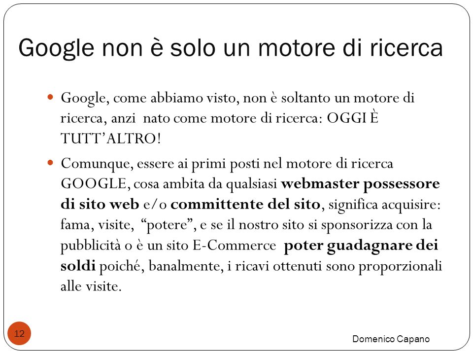 Google non è solo un motore di ricerca Domenico Capano 12 Google, come abbiamo visto, non è soltanto un motore di ricerca, anzi nato come motore di ricerca: OGGI È TUTTALTRO.