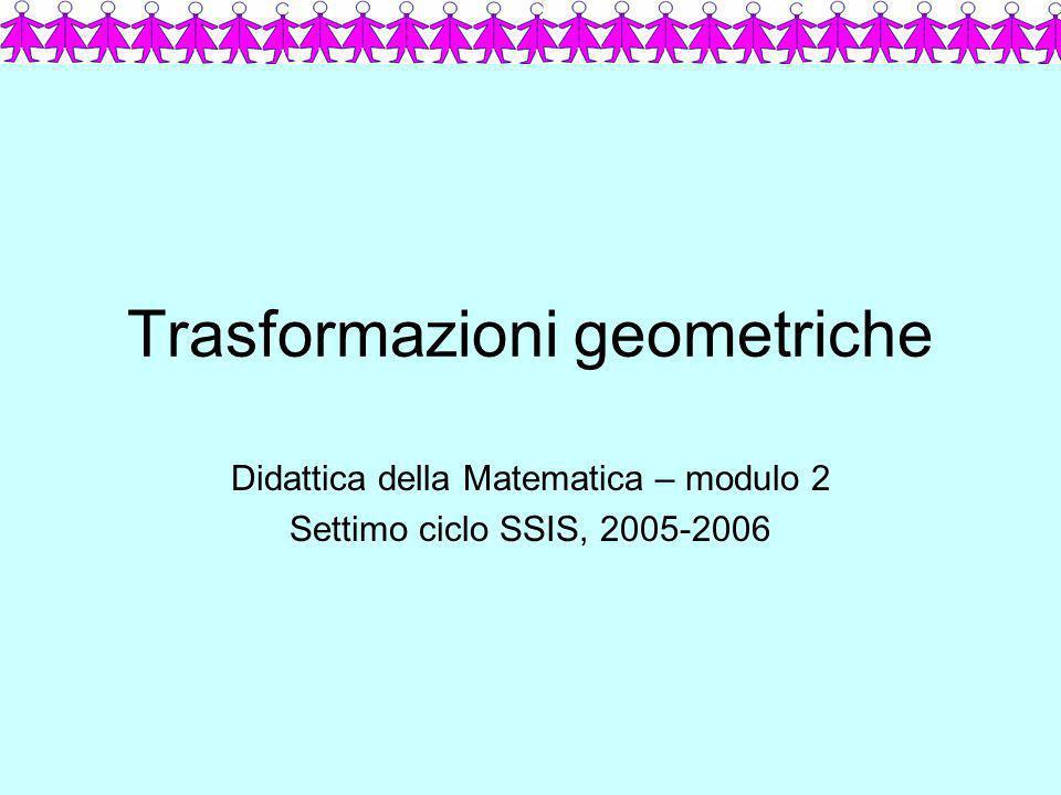 Trasformazioni geometriche Didattica della Matematica – modulo 2 Settimo ciclo SSIS, 2005-2006