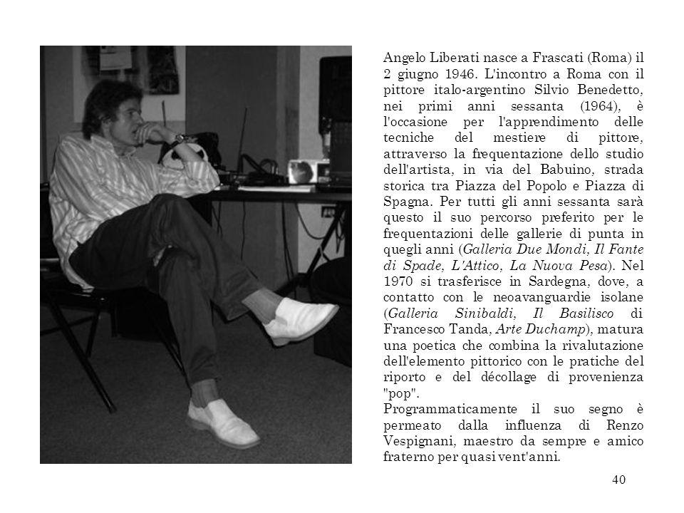 40 Angelo Liberati nasce a Frascati (Roma) il 2 giugno 1946. L'incontro a Roma con il pittore italo-argentino Silvio Benedetto, nei primi anni sessant
