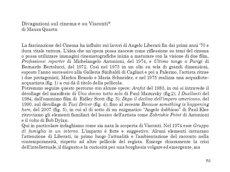 50 Divagazioni sul cinema e su Visconti* di Maura Quartu La fascinazione del Cinema ha influito sui lavori di Angelo Liberati fin dai primi anni 70 e