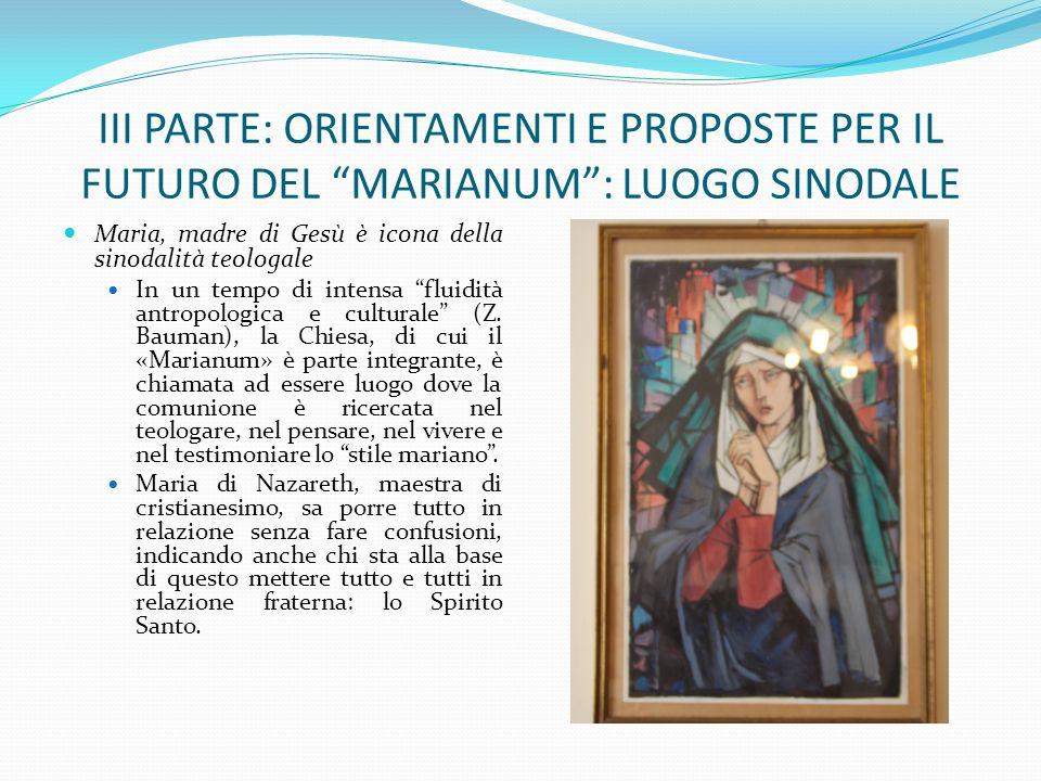 III PARTE: ORIENTAMENTI E PROPOSTE PER IL FUTURO DEL MARIANUM: LUOGO SINODALE Maria, madre di Gesù è icona della sinodalità teologale In un tempo di i