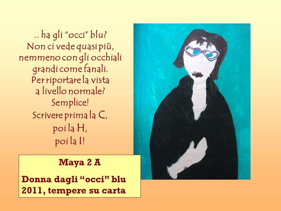 Maya 2 A Donna dagli occi blu 2011, tempere su carta.. ha gli occi blu? Non ci vede quasi più, nemmeno con gli occhiali grandi come fanali. Per riport
