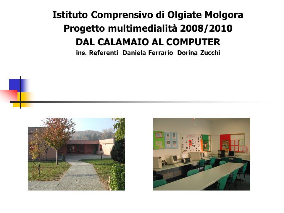 Istituto Comprensivo di Olgiate Molgora Progetto multimedialità 2008/2010 DAL CALAMAIO AL COMPUTER ins. Referenti Daniela Ferrario Dorina Zucchi