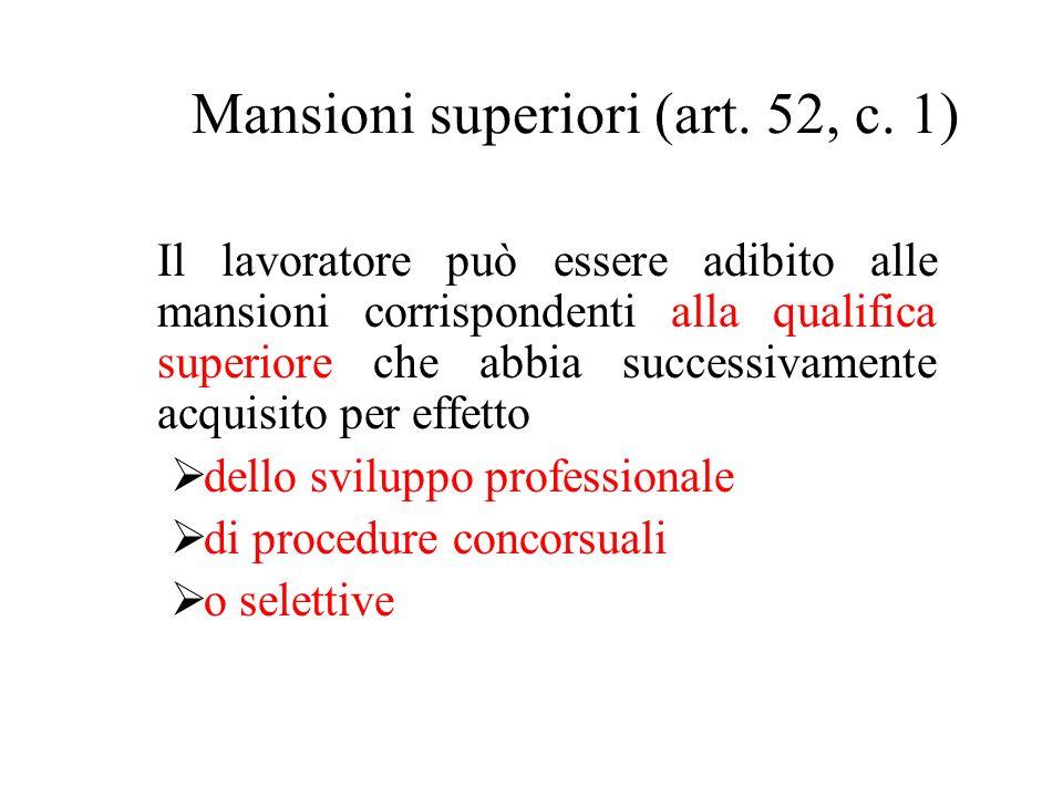 Mansioni superiori (art. 52, c. 1) Il lavoratore può essere adibito alle mansioni corrispondenti alla qualifica superiore che abbia successivamente ac