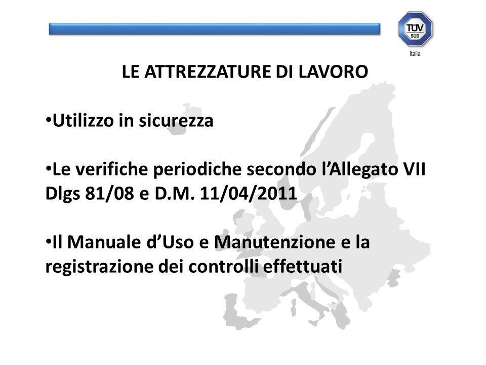 LE ATTREZZATURE DI LAVORO Utilizzo in sicurezza Le verifiche periodiche secondo lAllegato VII Dlgs 81/08 e D.M. 11/04/2011 Il Manuale dUso e Manutenzi