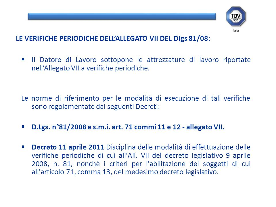 Il Datore di Lavoro sottopone le attrezzature di lavoro riportate nellAllegato VII a verifiche periodiche. Le norme di riferimento per le modalità di