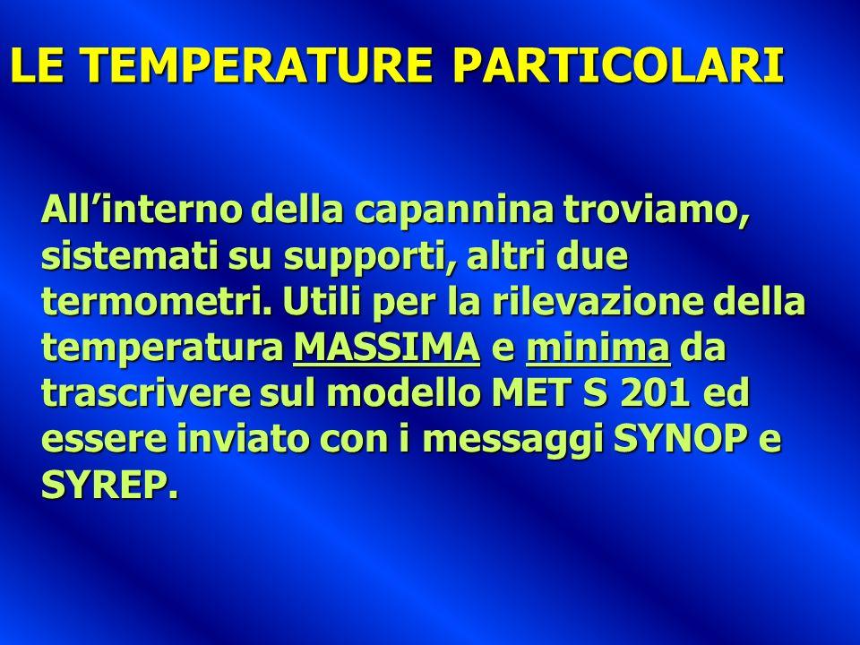 LE TEMPERATURE PARTICOLARI Allinterno della capannina troviamo, sistemati su supporti, altri due termometri. Utili per la rilevazione della temperatur