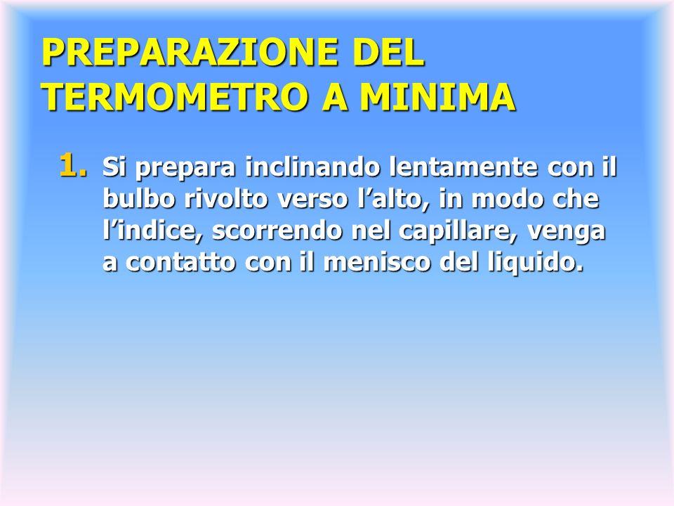 PREPARAZIONE DEL TERMOMETRO A MINIMA 1. Si prepara inclinando lentamente con il bulbo rivolto verso lalto, in modo che lindice, scorrendo nel capillar