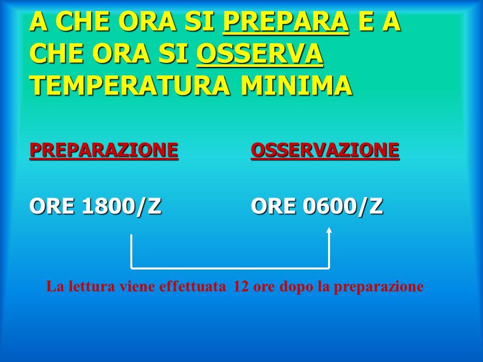 A CHE ORA SI PREPARA E A CHE ORA SI OSSERVA TEMPERATURA MINIMA PREPARAZIONE ORE 1800/Z OSSERVAZIONE ORE 0600/Z La lettura viene effettuata 12 ore dopo