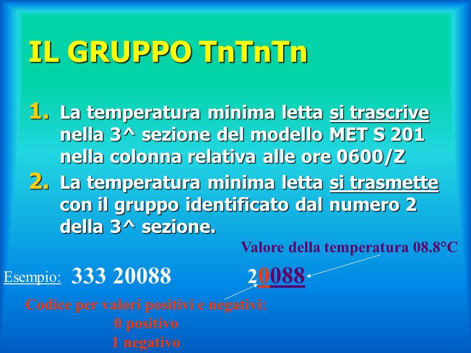 IL GRUPPO TnTnTn 1. La temperatura minima letta si trascrive nella 3^ sezione del modello MET S 201 nella colonna relativa alle ore 0600/Z 2. La tempe