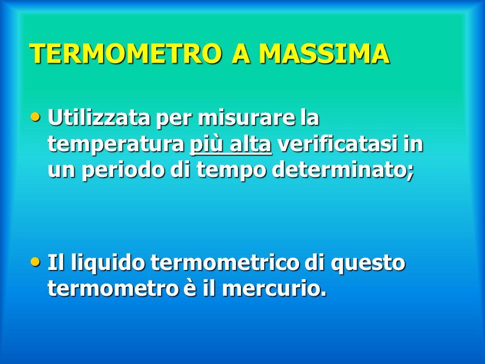 TERMOMETRO A MASSIMA Utilizzata per misurare la temperatura più alta verificatasi in un periodo di tempo determinato; Utilizzata per misurare la tempe