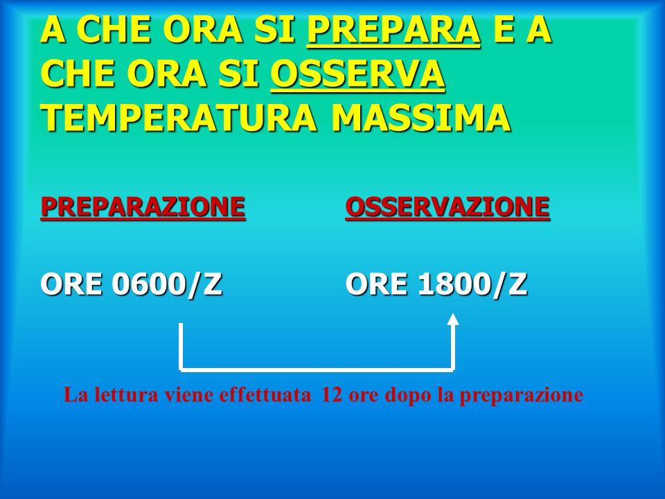 A CHE ORA SI PREPARA E A CHE ORA SI OSSERVA TEMPERATURA MASSIMA PREPARAZIONE ORE 0600/Z OSSERVAZIONE ORE 1800/Z La lettura viene effettuata 12 ore dop