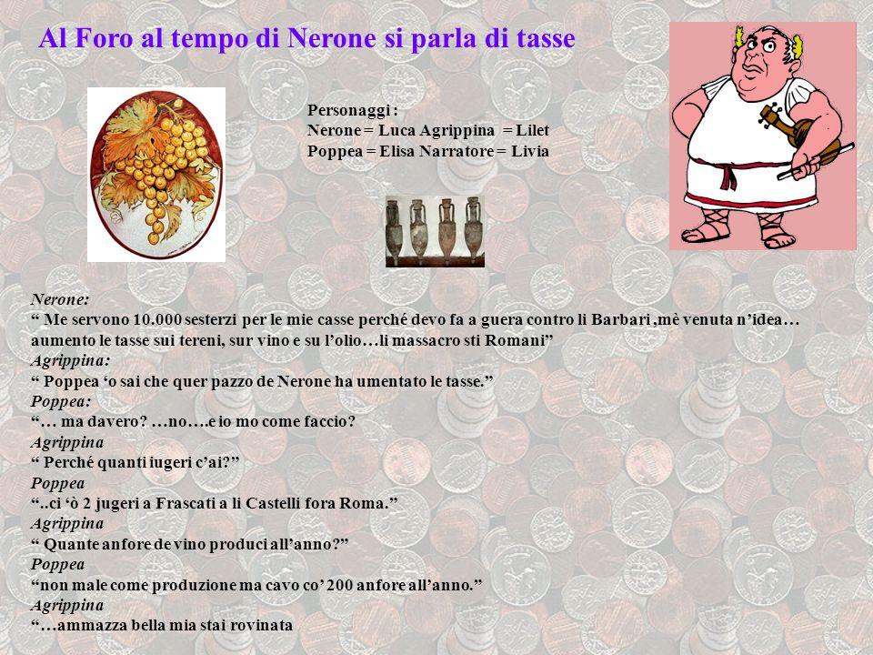 Al Foro al tempo di Nerone si parla di tasse Personaggi : Nerone = Luca Agrippina = Lilet Poppea = Elisa Narratore = Livia Nerone: Me servono 10.000 s