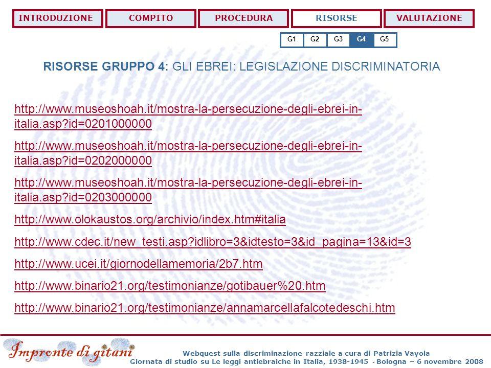 Webquest sulla discriminazione razziale a cura di Patrizia Vayola Giornata di studio su Le leggi antiebraiche in Italia, 1938-1945 - Bologna – 6 novembre 2008 RISORSE GRUPPO 4: GLI EBREI: LEGISLAZIONE DISCRIMINATORIA INTRODUZIONECOMPITOPROCEDURARISORSEVALUTAZIONE G1G2G3G4G5 http://www.museoshoah.it/mostra-la-persecuzione-degli-ebrei-in- italia.asp?id=0201000000 http://www.museoshoah.it/mostra-la-persecuzione-degli-ebrei-in- italia.asp?id=0202000000 http://www.museoshoah.it/mostra-la-persecuzione-degli-ebrei-in- italia.asp?id=0203000000 http://www.olokaustos.org/archivio/index.htm#italia http://www.cdec.it/new_testi.asp?idlibro=3&idtesto=3&id_pagina=13&id=3 http://www.ucei.it/giornodellamemoria/2b7.htm http://www.binario21.org/testimonianze/gotibauer%20.htm http://www.binario21.org/testimonianze/annamarcellafalcotedeschi.htm