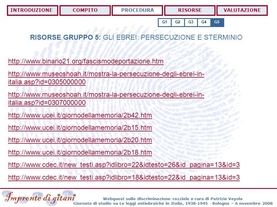 Webquest sulla discriminazione razziale a cura di Patrizia Vayola Giornata di studio su Le leggi antiebraiche in Italia, 1938-1945 - Bologna – 6 novembre 2008 RISORSE GRUPPO 5: GLI EBREI: PERSECUZIONE E STERMINIO INTRODUZIONECOMPITOPROCEDURARISORSEVALUTAZIONE G1G2G3G4G5 http://www.binario21.org/fascismodeportazione.htm http://www.museoshoah.it/mostra-la-persecuzione-degli-ebrei-in- italia.asp?id=0305000000 http://www.museoshoah.it/mostra-la-persecuzione-degli-ebrei-in- italia.asp?id=0307000000 http://www.ucei.it/giornodellamemoria/2b42.htm http://www.ucei.it/giornodellamemoria/2b15.htm http://www.ucei.it/giornodellamemoria/2b20.htm http://www.ucei.it/giornodellamemoria/2b18.htm http://www.cdec.it/new_testi.asp?idlibro=22&idtesto=26&id_pagina=13&id=3 http://www.cdec.it/new_testi.asp?idlibro=18&idtesto=22&id_pagina=13&id=3