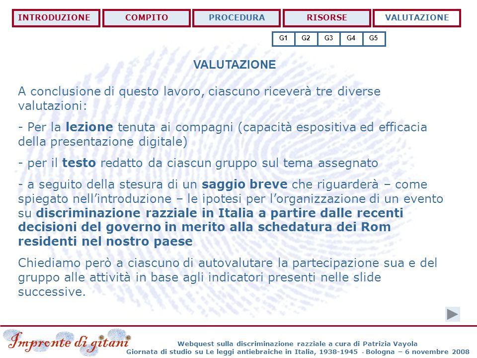 Webquest sulla discriminazione razziale a cura di Patrizia Vayola Giornata di studio su Le leggi antiebraiche in Italia, 1938-1945 - Bologna – 6 novembre 2008 VALUTAZIONE INTRODUZIONECOMPITOPROCEDURARISORSEVALUTAZIONE G1G2G3G4G5 A conclusione di questo lavoro, ciascuno riceverà tre diverse valutazioni: - Per la lezione tenuta ai compagni (capacità espositiva ed efficacia della presentazione digitale) - per il testo redatto da ciascun gruppo sul tema assegnato - a seguito della stesura di un saggio breve che riguarderà – come spiegato nellintroduzione – le ipotesi per lorganizzazione di un evento su discriminazione razziale in Italia a partire dalle recenti decisioni del governo in merito alla schedatura dei Rom residenti nel nostro paese Chiediamo però a ciascuno di autovalutare la partecipazione sua e del gruppo alle attività in base agli indicatori presenti nelle slide successive.
