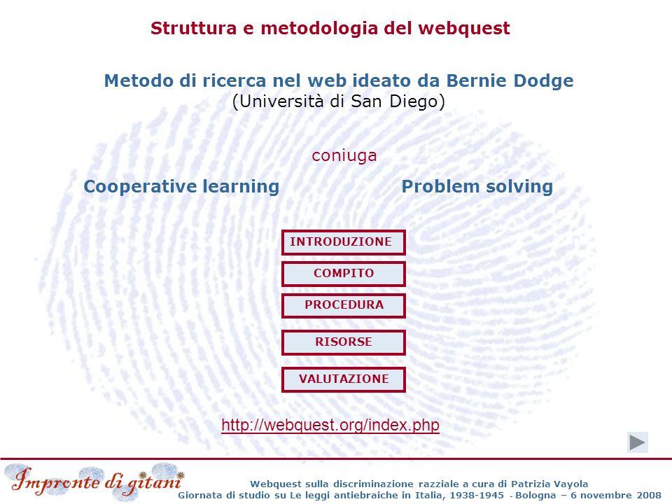 Webquest sulla discriminazione razziale a cura di Patrizia Vayola Giornata di studio su Le leggi antiebraiche in Italia, 1938-1945 - Bologna – 6 novembre 2008 Struttura e metodologia del webquest Metodo di ricerca nel web ideato da Bernie Dodge (Università di San Diego) coniuga Cooperative learningProblem solving http://webquest.org/index.php INTRODUZIONE COMPITO PROCEDURA RISORSE VALUTAZIONE