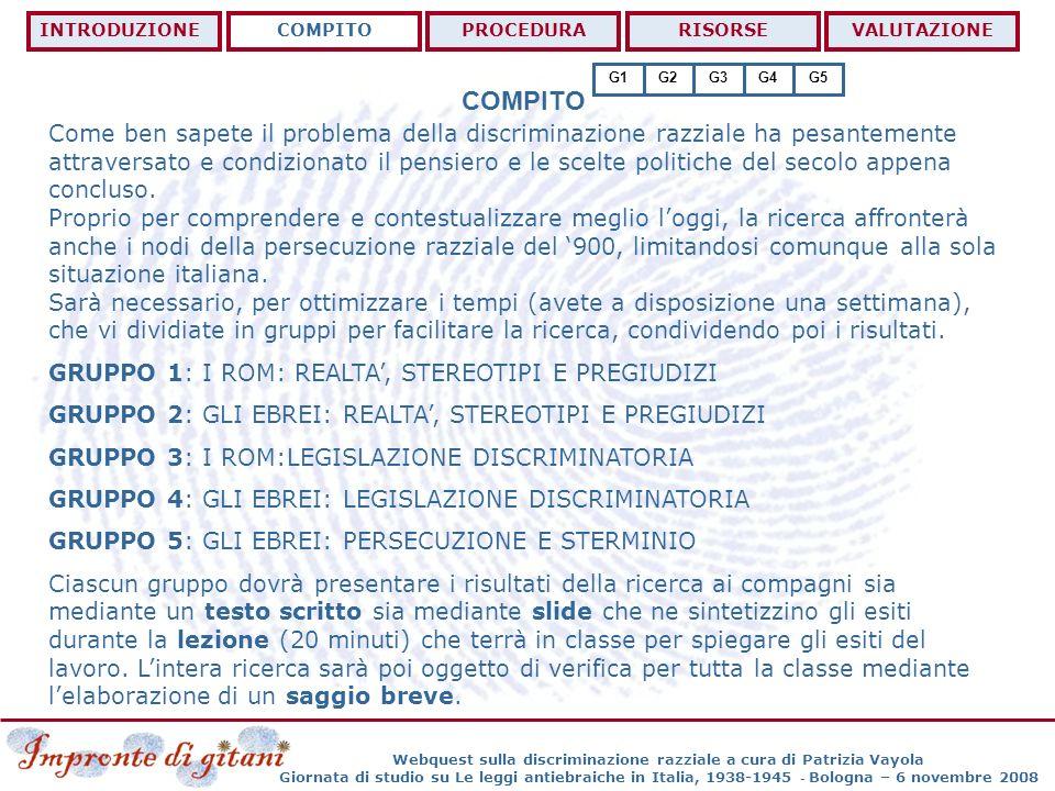 PROCEDURA Webquest sulla discriminazione razziale a cura di Patrizia Vayola Giornata di studio su Le leggi antiebraiche in Italia, 1938-1945 - Bologna – 6 novembre 2008 INTRODUZIONECOMPITOPROCEDURARISORSEVALUTAZIONE Per ottimizzare il lavoro, ciascun componente del gruppo avrà un incarico da portare avanti affinchè la ricerca abbia i risultati migliori possibili.