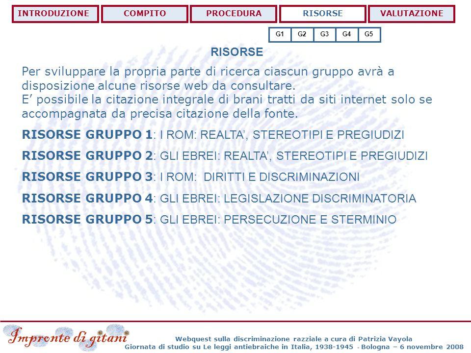 Webquest sulla discriminazione razziale a cura di Patrizia Vayola Giornata di studio su Le leggi antiebraiche in Italia, 1938-1945 - Bologna – 6 novembre 2008 RISORSE GRUPPO 1: I ROM: REALTA, STEREOTIPI E PREGIUDIZI INTRODUZIONECOMPITOPROCEDURARISORSEVALUTAZIONE G1G2G3G4G5 http://www.tolerance.kataweb.it/ita/cap_uno/due/appro.html http://www.operanomadimilano.org/viaggio/viaggio.htm http://www.emscuola.org/labdocstoria/Pubblicazioni/uBarodrom/cap03.htm http://lucatanica.spaces.live.com/blog/cns!EFF755A93E0FDA61!268.entry http://www.politicaonline.net/forum/showthread.php?t=134406 http://emanuelepreda.wordpress.com/2007/11/08/via-gli-zingari-dallitalia/ http://www.vurdon.it/index.html http://www.iperlogo.it/gypsies/italiano/default.htm http://www.romcittadinideuropa.it/ http://www.sucardrom.eu/