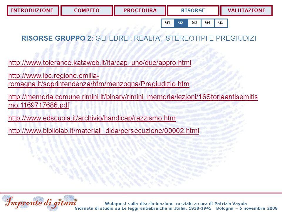 Webquest sulla discriminazione razziale a cura di Patrizia Vayola Giornata di studio su Le leggi antiebraiche in Italia, 1938-1945 - Bologna – 6 novembre 2008 RISORSE GRUPPO 3: I ROM: DIRITTI E DISCRIMINAZIONI INTRODUZIONECOMPITOPROCEDURARISORSEVALUTAZIONE G1G2G3G4G5 http://www.europarl.europa.eu/sides/getDoc.do?pubRef=-//EP//TEXT+TA+P6-TA- 2007-0534+0+DOC+XML+V0//IT http://www.europarl.europa.eu/sides/getDoc.do?type=TA&reference=P6-TA-2008- 0361&language=IT&ring=B6-2008-0348 http://www.tolerance.kataweb.it/ita/cap_uno/intro.html http://www.quirinale.it/costituzione/costituzione.htm http://www.interlex.it/testi/dichuniv.htm http://www.la7.it/news/dettaglio_video.asp?id_video=14408&cat=cronaca http://www.la7.it/news/dettaglio_video.asp?id_video=14767&cat=politica http://www.la7.it/news/dettaglio_video.asp?id_video=14785&cat=politica