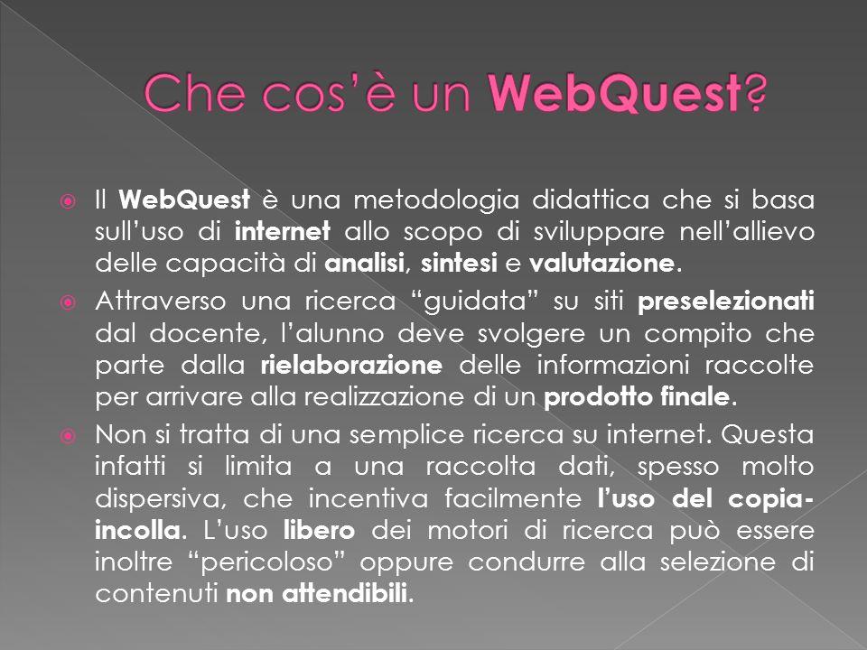 Il WebQuest è una metodologia didattica che si basa sulluso di internet allo scopo di sviluppare nellallievo delle capacità di analisi, sintesi e valu