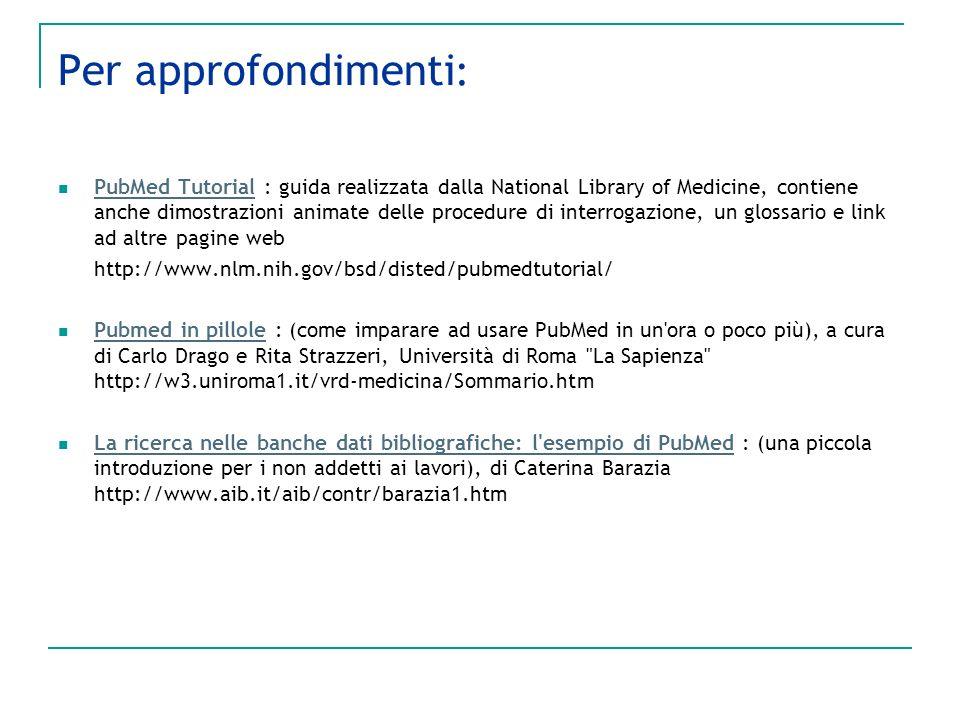 Per approfondimenti : PubMed Tutorial : guida realizzata dalla National Library of Medicine, contiene anche dimostrazioni animate delle procedure di i