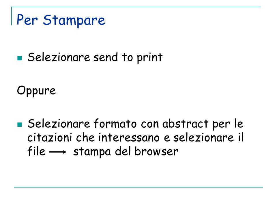Per Stampare Selezionare send to print Oppure Selezionare formato con abstract per le citazioni che interessano e selezionare il file stampa del brows