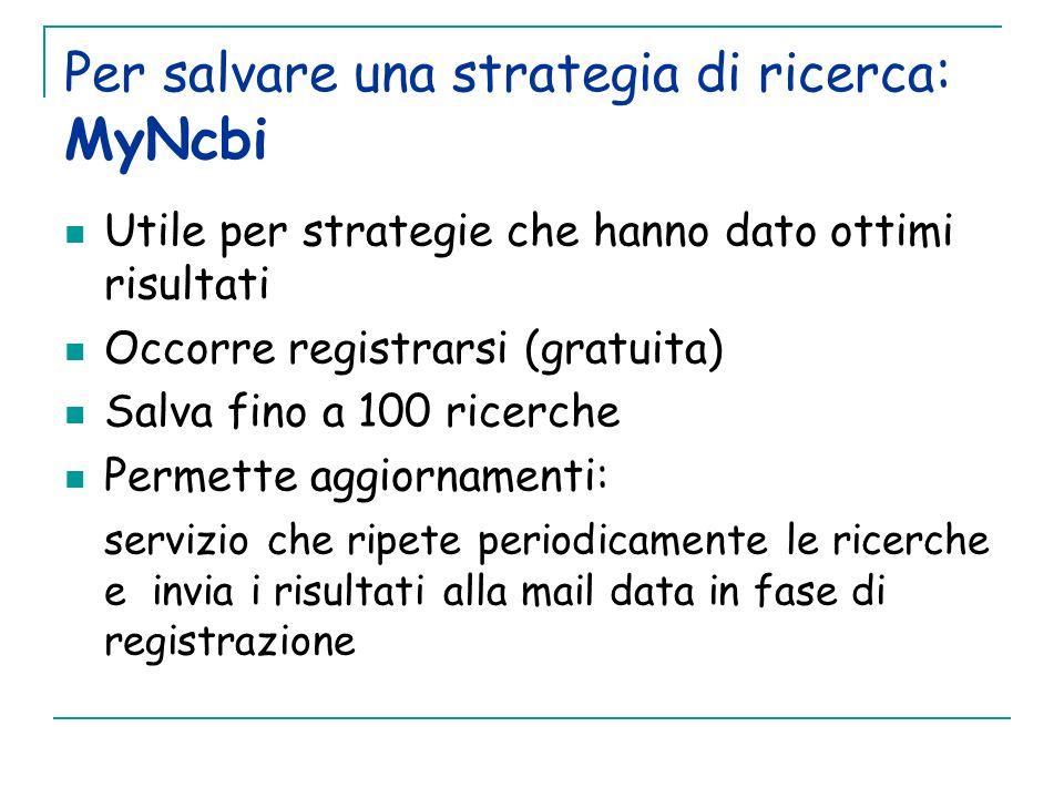 Per salvare una strategia di ricerca : MyNcbi Utile per strategie che hanno dato ottimi risultati Occorre registrarsi (gratuita) Salva fino a 100 rice