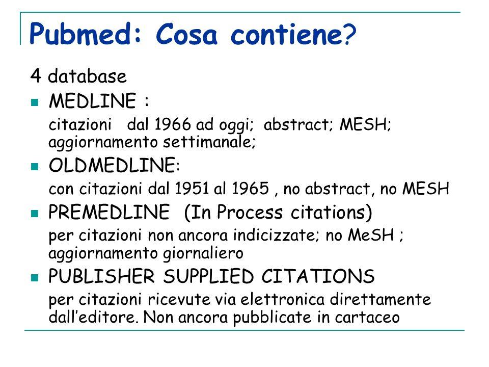 Pubmed: Cosa contiene? 4 database MEDLINE : citazioni dal 1966 ad oggi; abstract; MESH; aggiornamento settimanale; OLDMEDLINE : con citazioni dal 1951