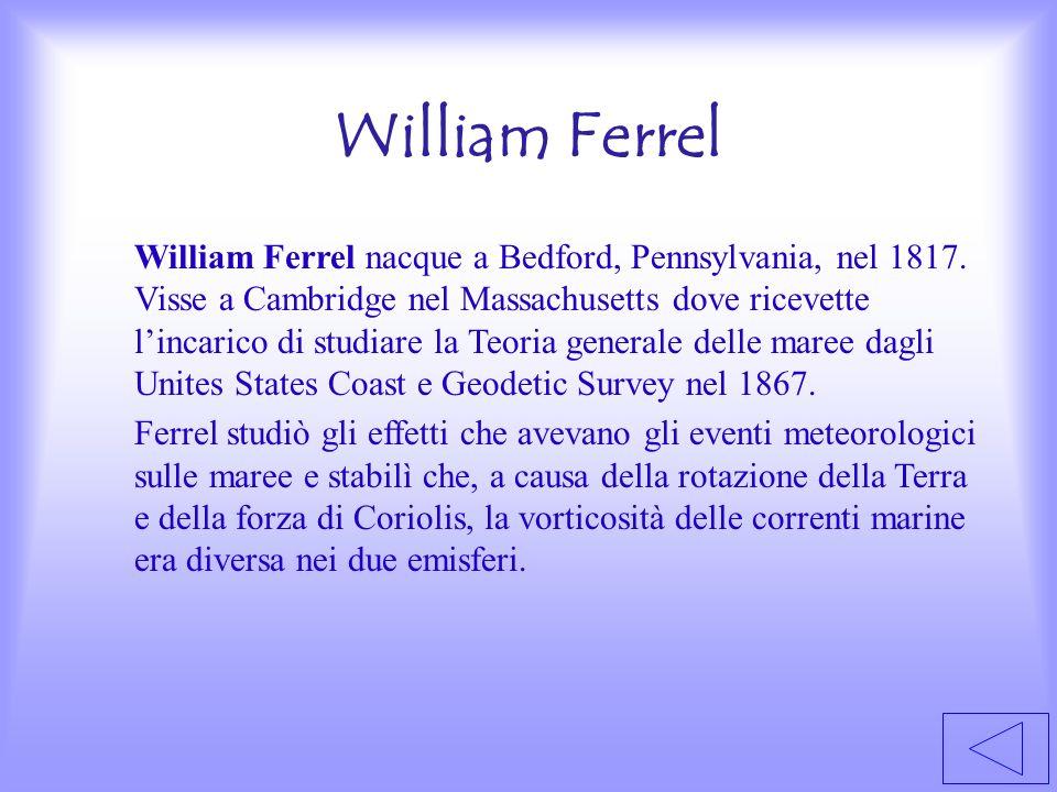 William Ferrel William Ferrel nacque a Bedford, Pennsylvania, nel 1817. Visse a Cambridge nel Massachusetts dove ricevette lincarico di studiare la Te