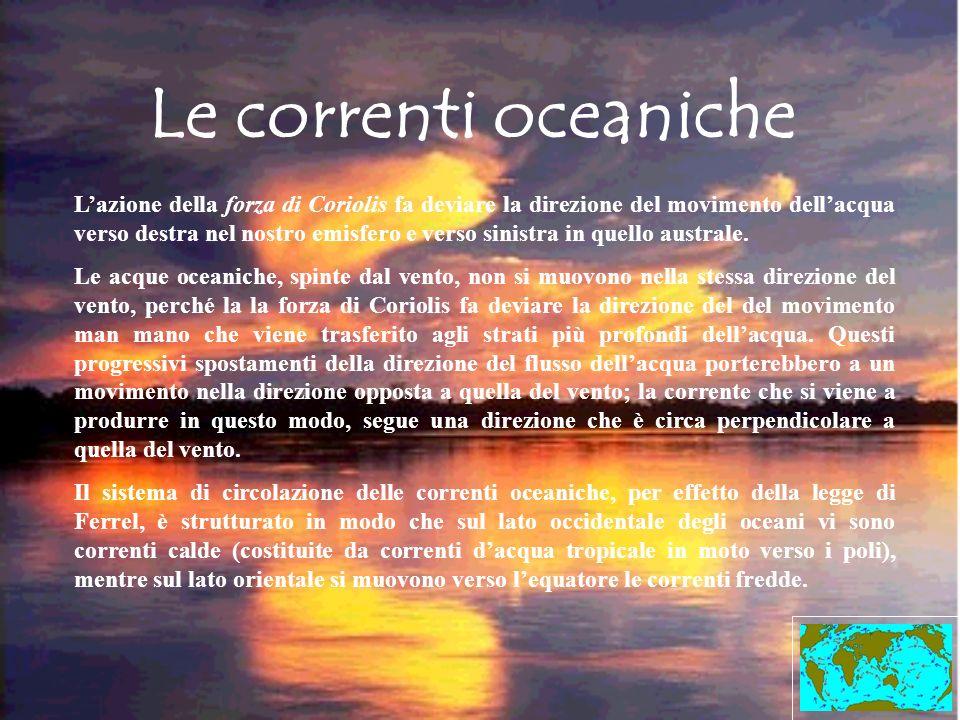Le correnti oceaniche Lazione della forza di Coriolis fa deviare la direzione del movimento dellacqua verso destra nel nostro emisfero e verso sinistr