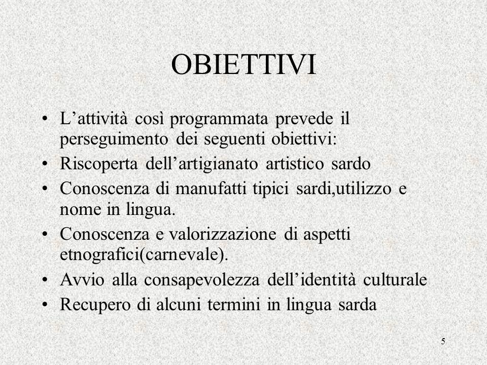 5 OBIETTIVI Lattività così programmata prevede il perseguimento dei seguenti obiettivi: Riscoperta dellartigianato artistico sardo Conoscenza di manuf