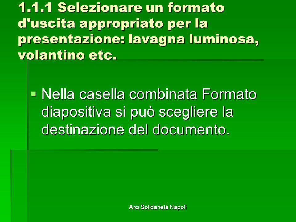 Arci Solidarietà Napoli 1.1.1 Selezionare un formato d'uscita appropriato per la presentazione: lavagna luminosa, volantino etc. Nella casella combina