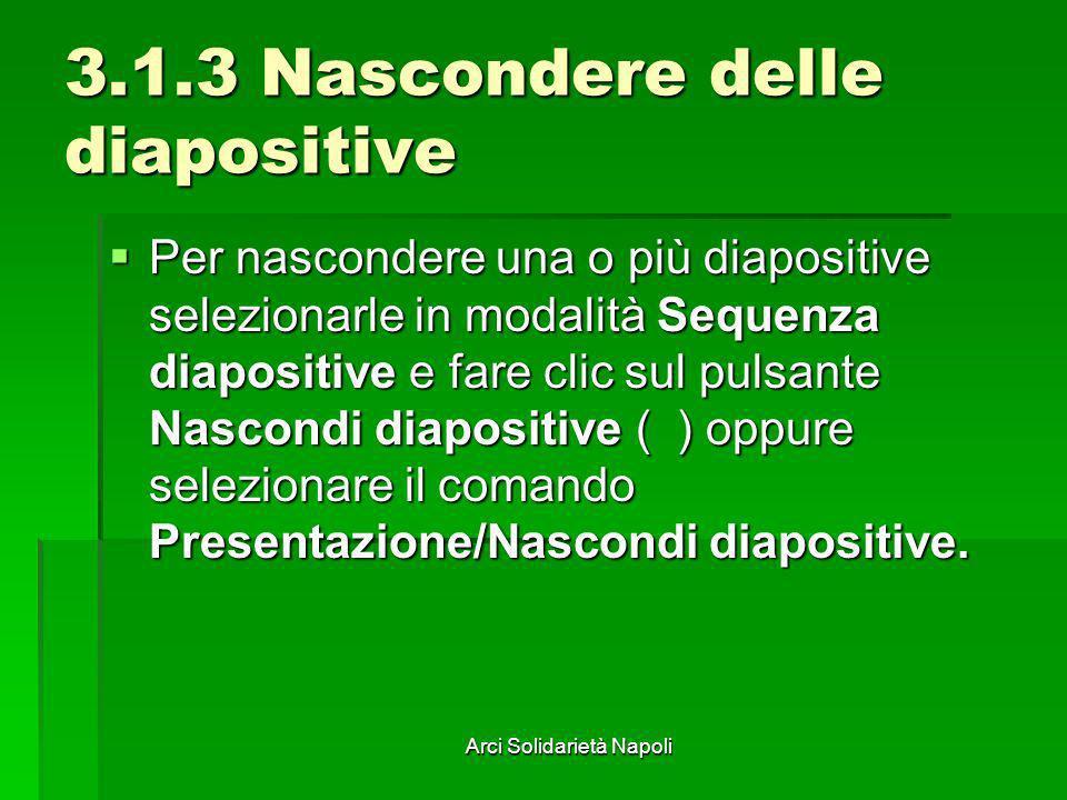 Arci Solidarietà Napoli 3.1.3 Nascondere delle diapositive Per nascondere una o più diapositive selezionarle in modalità Sequenza diapositive e fare c