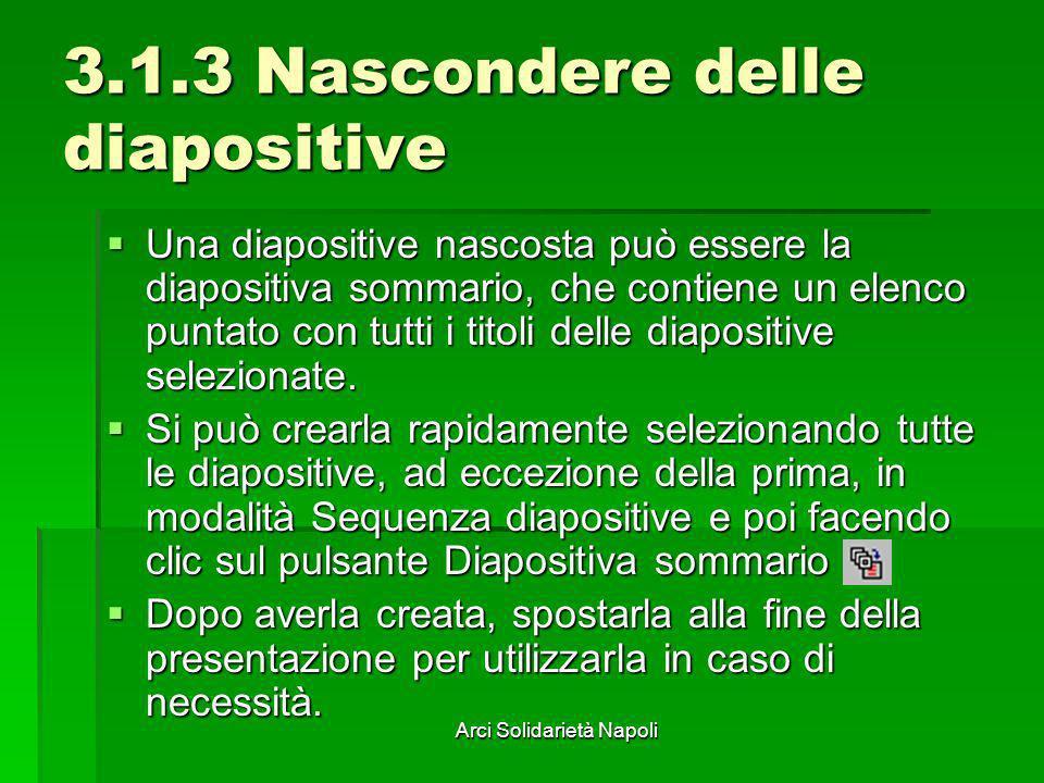 Arci Solidarietà Napoli 3.1.3 Nascondere delle diapositive Una diapositive nascosta può essere la diapositiva sommario, che contiene un elenco puntato