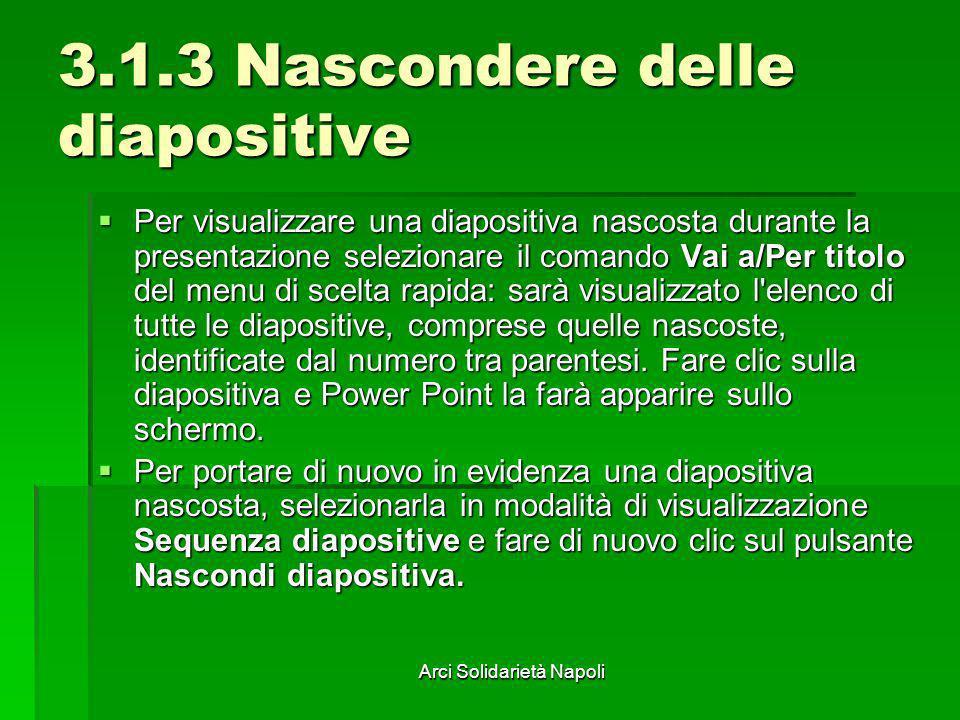 Arci Solidarietà Napoli 3.1.3 Nascondere delle diapositive Per visualizzare una diapositiva nascosta durante la presentazione selezionare il comando V