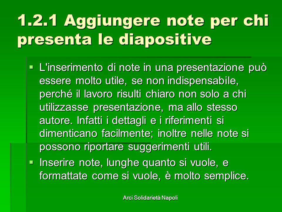 Arci Solidarietà Napoli 1.2.1 Aggiungere note per chi presenta le diapositive L'inserimento di note in una presentazione può essere molto utile, se no
