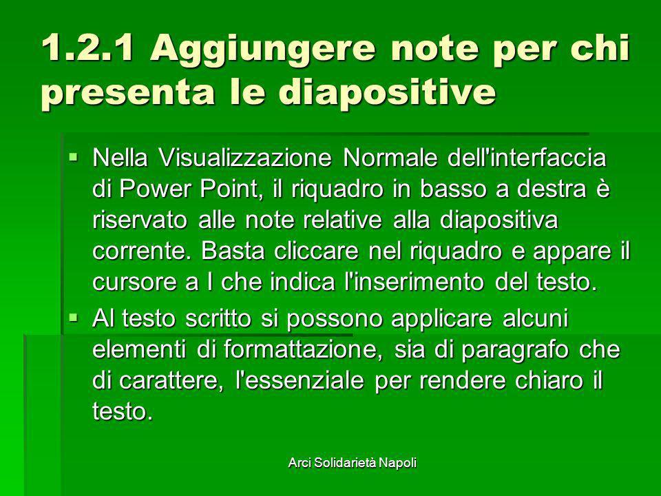 Arci Solidarietà Napoli 1.2.1 Aggiungere note per chi presenta le diapositive Nella Visualizzazione Normale dell'interfaccia di Power Point, il riquad
