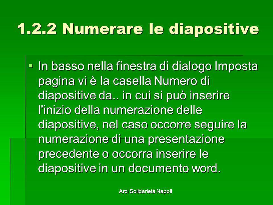 Arci Solidarietà Napoli 1.2.2 Numerare le diapositive In basso nella finestra di dialogo Imposta pagina vi è la casella Numero di diapositive da.. in