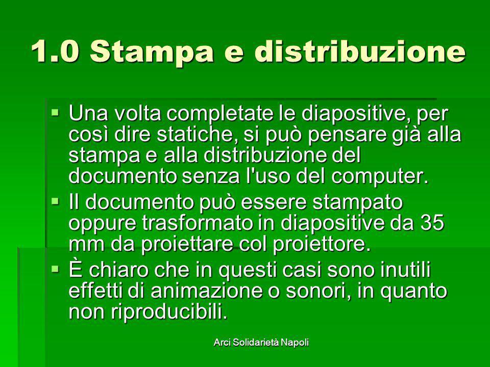 Arci Solidarietà Napoli 1.0 Stampa e distribuzione Una volta completate le diapositive, per così dire statiche, si può pensare già alla stampa e alla