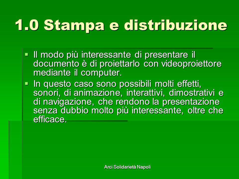 Arci Solidarietà Napoli 1.0 Stampa e distribuzione Il modo più interessante di presentare il documento è di proiettarlo con videoproiettore mediante i